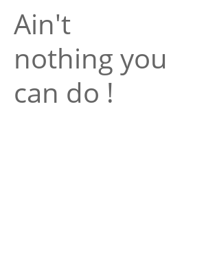 """Afficher """"Ain't nothing you can do !"""""""
