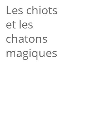 """Afficher """"Les chiots et les chatons magiques"""""""