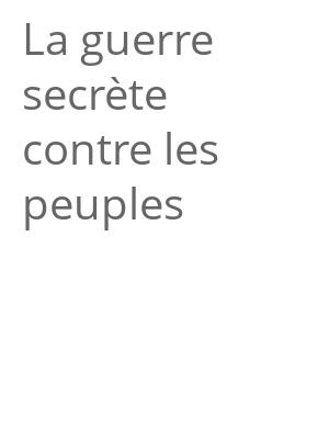 """Afficher """"La guerre secrète contre les peuples"""""""