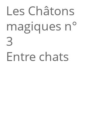"""Afficher """"Les Châtons magiques<br /> Entre chats"""""""