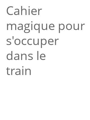 """Afficher """"Cahier magique pour s'occuper dans le train"""""""
